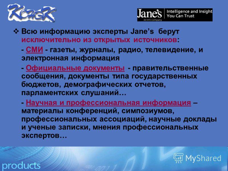 Всю информацию эксперты Janes берут исключительно из открытых источников: - CМИ - газеты, журналы, радио, телевидение, и электронная информация - Официальные документы - правительственные сообщения, документы типа государственных бюджетов, демографич