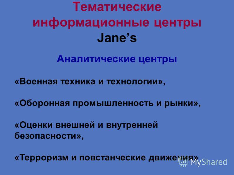 Тематические информационные центры Janes Аналитические центры «Военная техника и технологии», «Оборонная промышленность и рынки», «Оценки внешней и внутренней безопасности», «Терроризм и повстанческие движения»