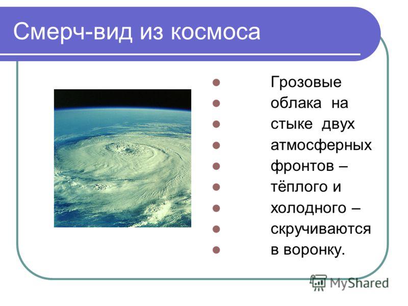 Смерч-вид из космоса Грозовые облака на стыке двух атмосферных фронтов – тёплого и холодного – скручиваются в воронку.