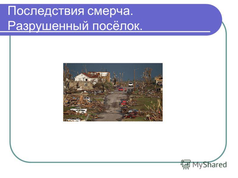Последствия смерча. Разрушенный посёлок.