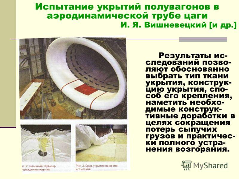 Испытание укрытий полувагонов в аэродинамической трубе цаги И. Я. Вишневецкий [и др.] Результаты ис- следований позво- ляют обоснованно выбрать тип ткани укрытия, конструк- цию укрытия, спо- соб его крепления, наметить необхо- димые конструк- тивные