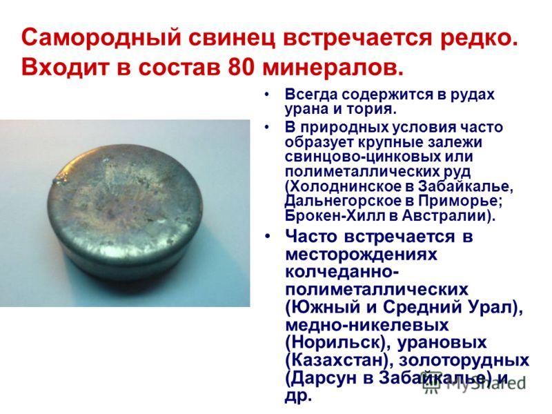 Самородный свинец встречается редко. Входит в состав 80 минералов. Всегда содержится в рудах урана и тория. В природных условия часто образует крупные залежи свинцово-цинковых или полиметаллических руд (Холоднинское в Забайкалье, Дальнегорское в Прим