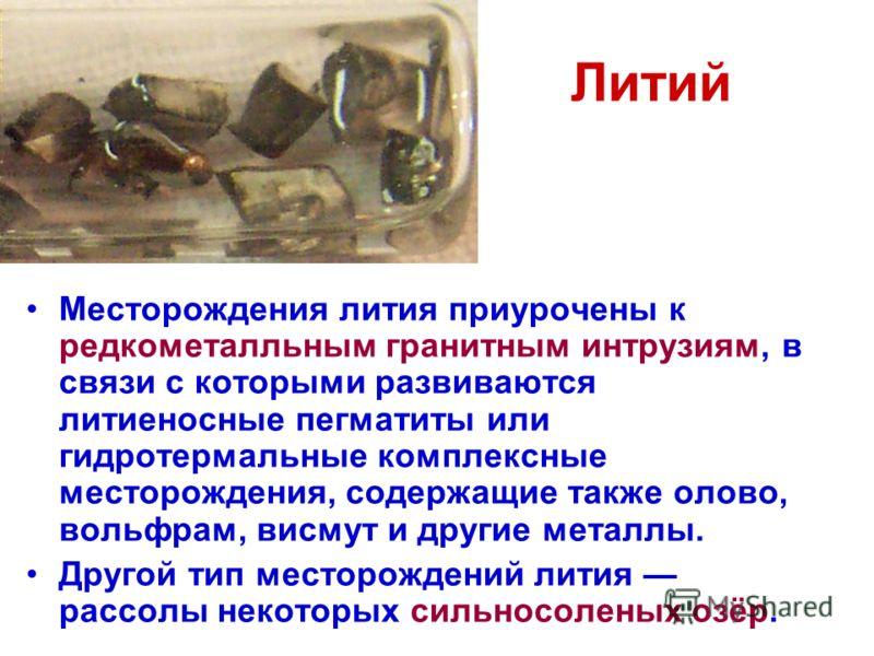 Литий Месторождения лития приурочены к редкометалльным гранитным интрузиям, в связи с которыми развиваются литиеносные пегматиты или гидротермальные комплексные месторождения, содержащие также олово, вольфрам, висмут и другие металлы. Другой тип мест