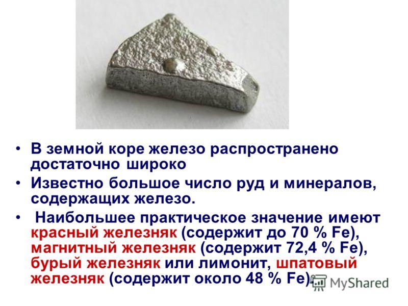 В земной коре железо распространено достаточно широко Известно большое число руд и минералов, содержащих железо. Наибольшее практическое значение имеют красный железняк (содержит до 70 % Fe), магнитный железняк (содержит 72,4 % Fe), бурый железняк ил