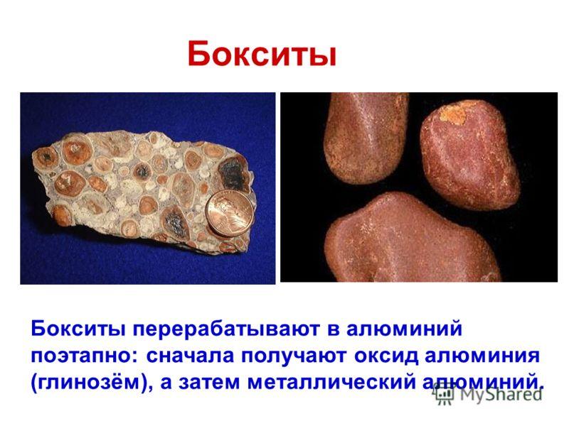 Бокситы Бокситы перерабатывают в алюминий поэтапно: сначала получают оксид алюминия (глинозём), а затем металлический алюминий.