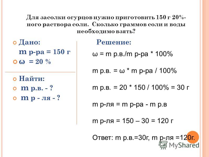 Для засолки огурцов нужно приготовить 150 г 20%- ного раствора соли. Сколько граммов соли и воды необходимо взять? Дано: Решение: m р-ра = 150 г ω = 20 % Найти: m р.в. - ? m р - ля - ? ω = m р.в./m р-ра * 100% m р.в. = ω * m р-ра / 100% m р.в. = 20 *