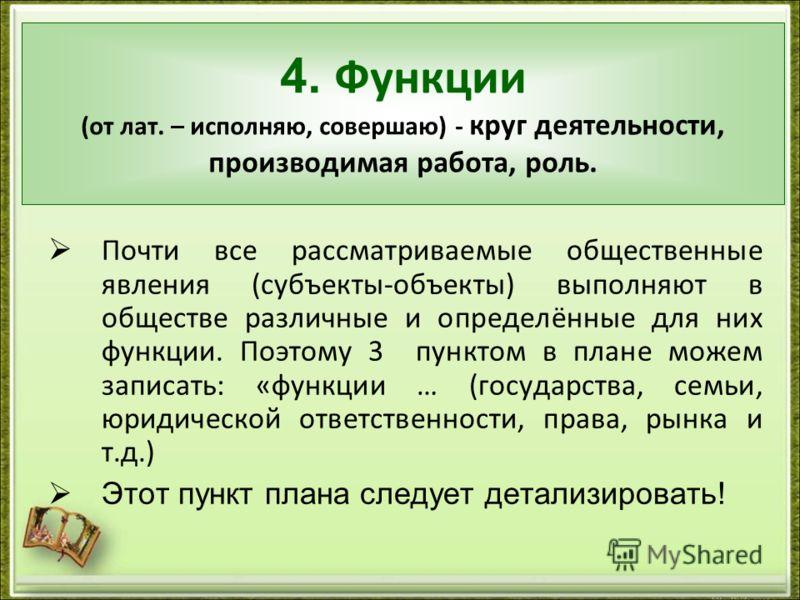 4. Функции (от лат. – исполняю, совершаю) - круг деятельности, производимая работа, роль. Почти все рассматриваемые общественные явления (субъекты-объекты) выполняют в обществе различные и определённые для них функции. Поэтому 3 пунктом в плане можем