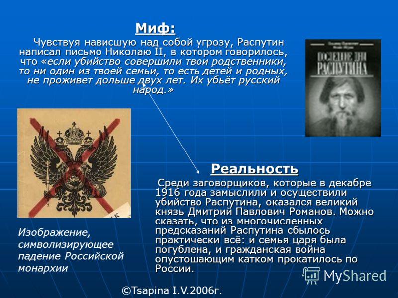 Миф: Миф: Чувствуя нависшую над собой угрозу, Распутин написал письмо Николаю II, в котором говорилось, что «если убийство совершили твои родственники, то ни один из твоей семьи, то есть детей и родных, не проживет дольше двух лет. Их убьёт русский н