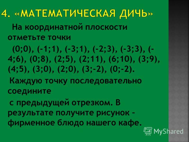 На координатной плоскости отметьте точки (0;0), (-1;1), (-3;1), (-2;3), (-3;3), (- 4;6), (0;8), (2;5), (2;11), (6;10), (3;9), (4;5), (3;0), (2;0), (3;-2), (0;-2). Каждую точку последовательно соедините с предыдущей отрезком. В результате получите рис