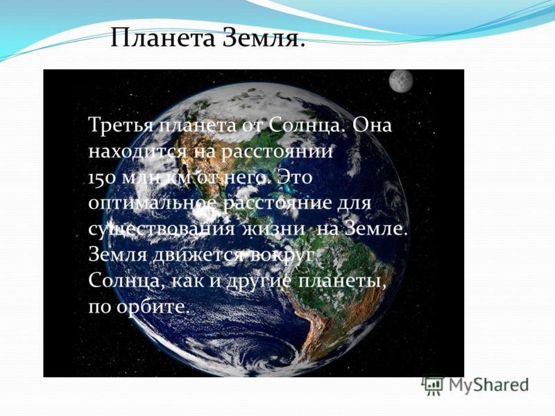 Третья планета от Солнца. Она находится на расстоянии 150 млн км от него. Это оптимальное расстояние для существования жизни на Земле. Земля движется вокруг Солнца, как и другие планеты, по орбите. Планета Земля.