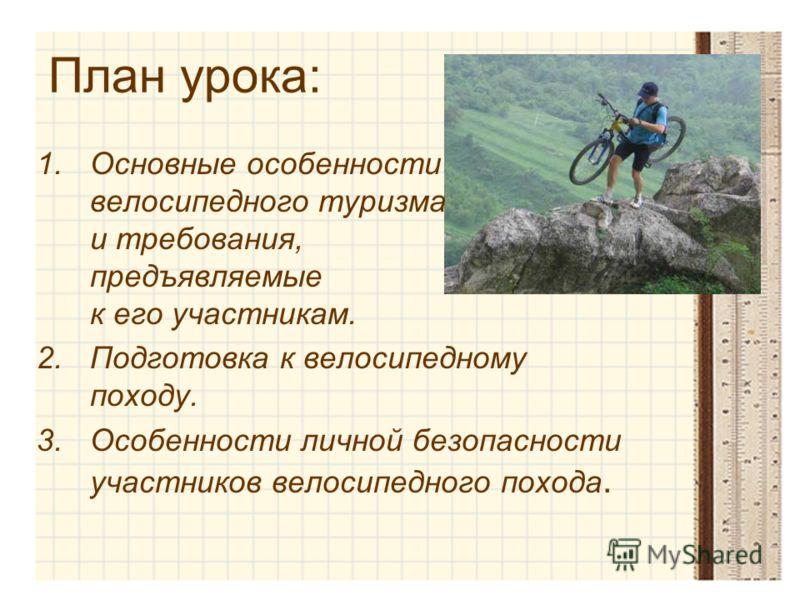 План урока: 1.Основные особенности велосипедного туризма и требования, предъявляемые к его участникам. 2.Подготовка к велосипедному походу. 3.Особенности личной безопасности участников велосипедного похода.