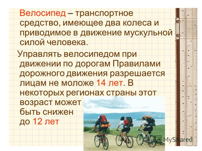 Велосипед – транспортное средство, имеющее два колеса и приводимое в движение мускульной силой человека. Управлять велосипедом при движении по дорогам Правилами дорожного движения разрешается лицам не моложе 14 лет. В некоторых регионах страны этот в