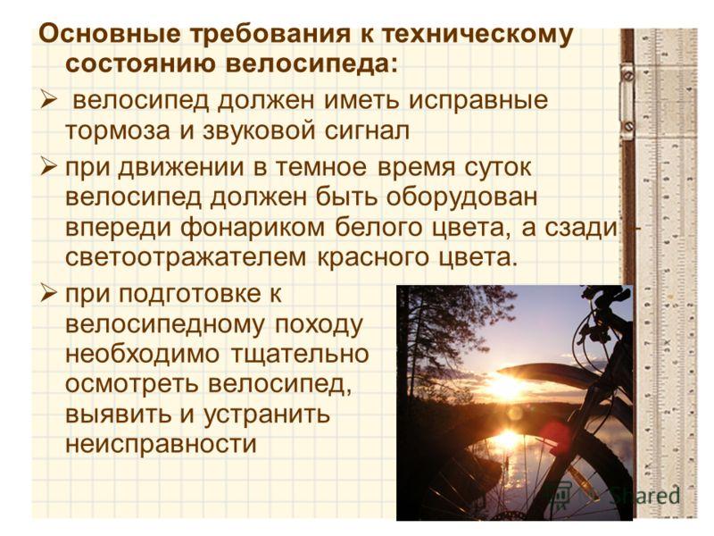 Основные требования к техническому состоянию велосипеда: велосипед должен иметь исправные тормоза и звуковой сигнал при движении в темное время суток велосипед должен быть оборудован впереди фонариком белого цвета, а сзади – светоотражателем красного