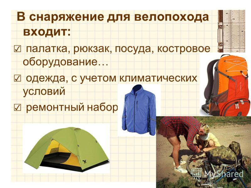 В снаряжение для велопохода входит: палатка, рюкзак, посуда, костровое оборудование… одежда, с учетом климатических условий ремонтный набор