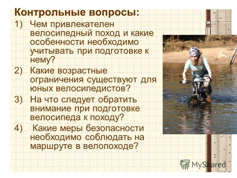 Контрольные вопросы: 1)Чем привлекателен велосипедный поход и какие особенности необходимо учитывать при подготовке к нему? 2)Какие возрастные ограничения существуют для юных велосипедистов? 3)На что следует обратить внимание при подготовке велосипед