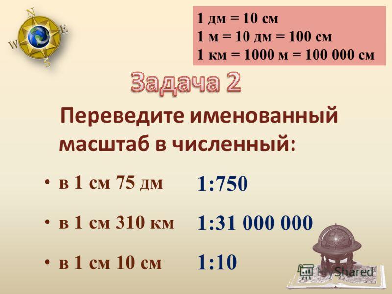 Переведите именованный масштаб в численный: в 1 см 75 дм в 1 см 310 км в 1 см 10 см 1 дм = 10 см 1 м = 10 дм = 100 см 1 км = 1000 м = 100 000 см 1:750 1:31 000 000 1:10