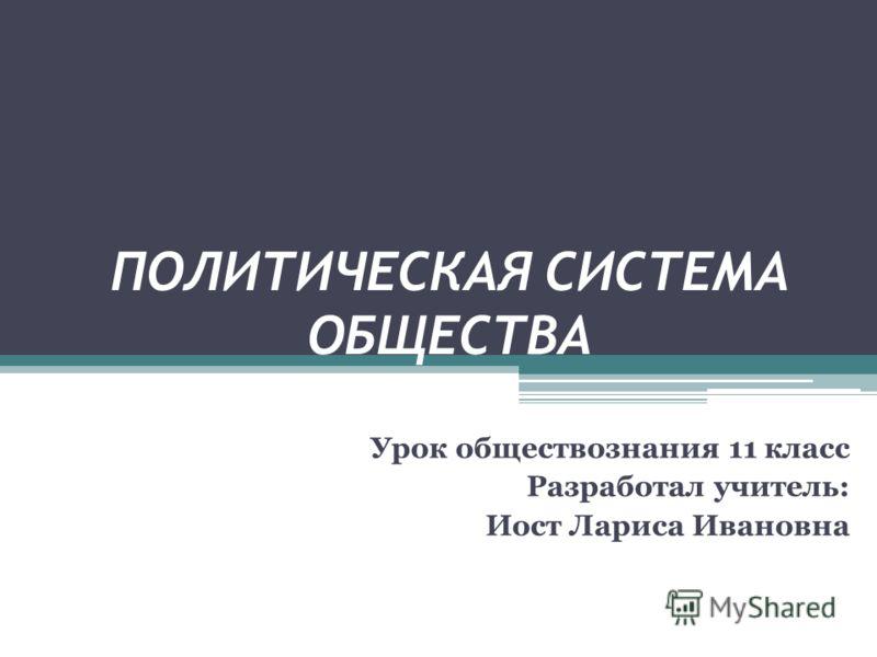ПОЛИТИЧЕСКАЯ СИСТЕМА ОБЩЕСТВА Урок обществознания 11 класс Разработал учитель: Иост Лариса Ивановна