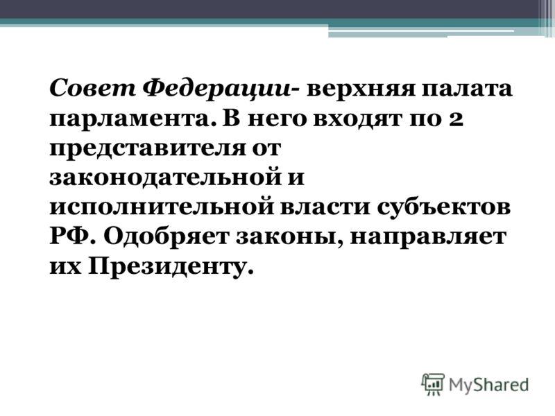 Совет Федерации- верхняя палата парламента. В него входят по 2 представителя от законодательной и исполнительной власти субъектов РФ. Одобряет законы, направляет их Президенту.