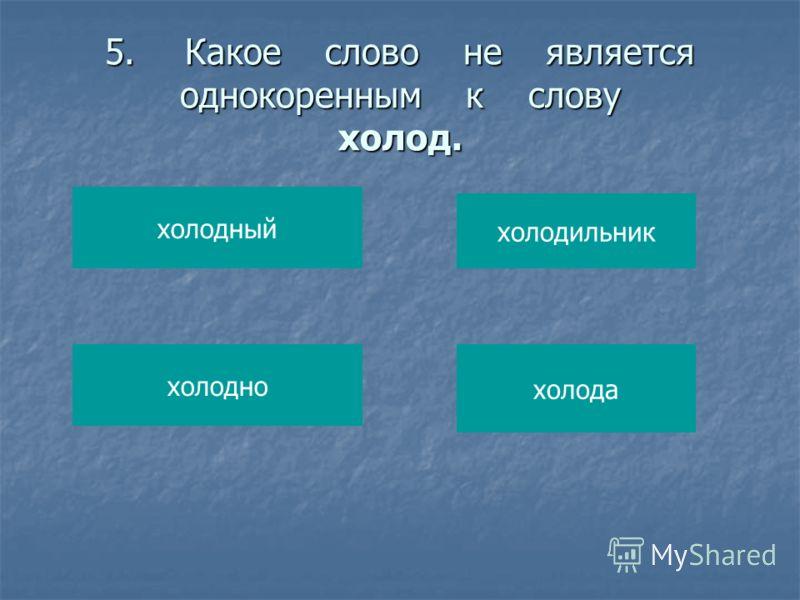 5.Какое слово не является однокоренным к слову холод. холодный холодно холодильник холода