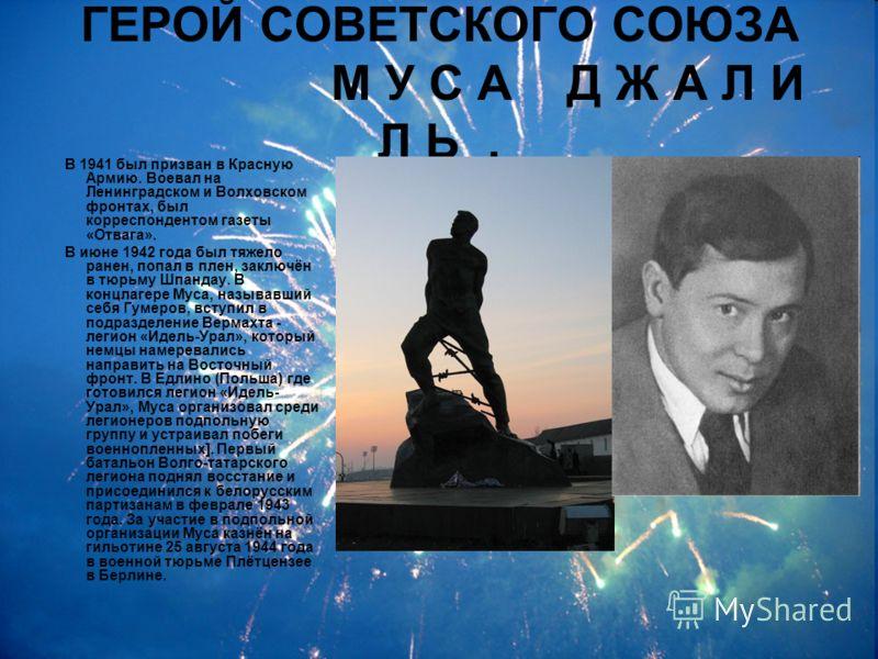 ГЕРОЙ СОВЕТСКОГО СОЮЗА М У С А Д Ж А Л И Л Ь. В 1941 был призван в Красную Армию. Воевал на Ленинградском и Волховском фронтах, был корреспондентом газеты «Отвага». В июне 1942 года был тяжело ранен, попал в плен, заключён в тюрьму Шпандау. В концлаг