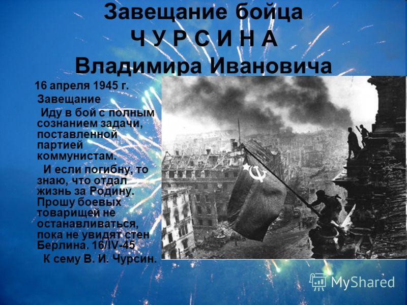Завещание бойца Ч У Р С И Н А Владимира Ивановича 16 апреля 1945 г. Завещание Иду в бой с полным сознанием задачи, поставленной партией коммунистам. И если погибну, то знаю, что отдал жизнь за Родину. Прошу боевых товарищей не останавливаться, пока н