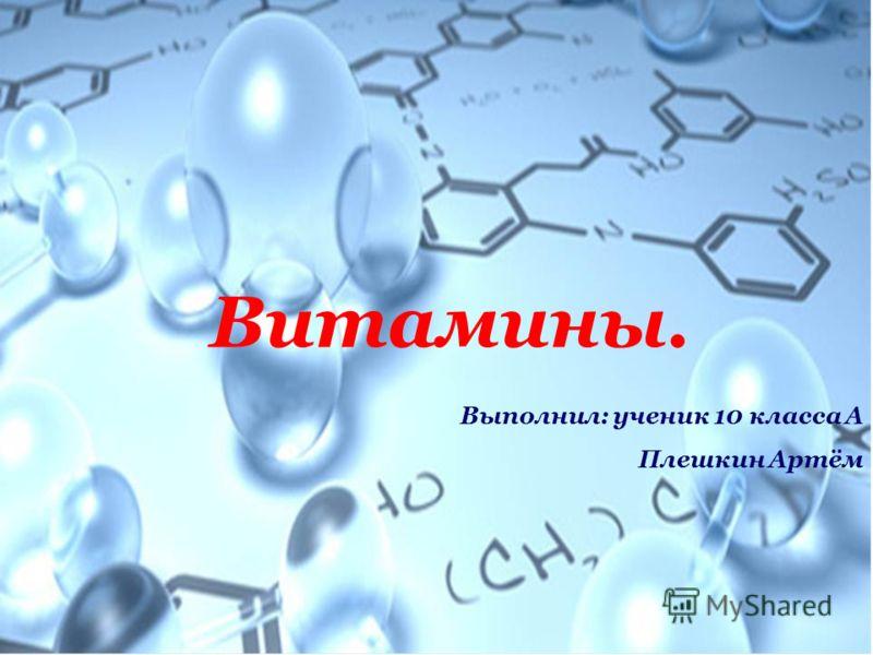 Витамины. Выполнил: ученик 10 класса А Плешкин Артём