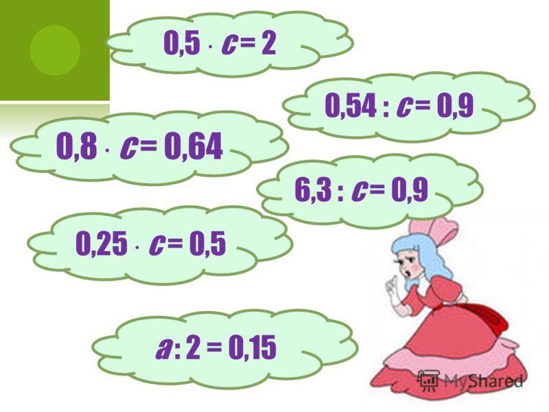 0,5 с = 2 0,54 : с = 0,9 0,8 с = 0,64 6,3 : с = 0,9 0,25 с = 0,5 a : 2 = 0,15