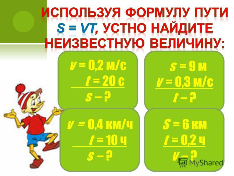 v = 0,2 м/с t = 20 c s – ? s = 9 м v = 0,3 м/с t – ? v = 0,4 км/ч t = 10 ч s – ? S = 6 км t = 0,2 ч v – ?