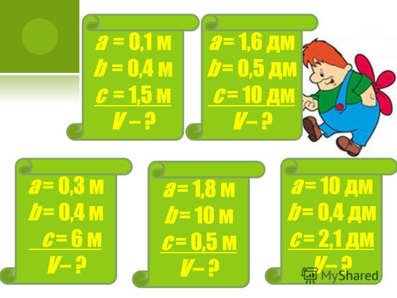 а = 0,1 м b = 0,4 м с = 1,5 м V – ? а = 1,6 дм b = 0,5 дм с = 10 дм V – ? а = 0,3 м b = 0,4 м с = 6 м V – ? а = 10 дм b = 0,4 дм с = 2,1 дм V – ? а = 1,8 м b = 10 м с = 0,5 м V – ?