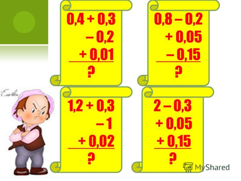 0,4 + 0,3 – 0,2 + 0,01 ? 0,8 – 0,2 + 0,05 – 0,15 ? 2 – 0,3 + 0,05 + 0,15 ? 1,2 + 0,3 – 1 + 0,02 ?