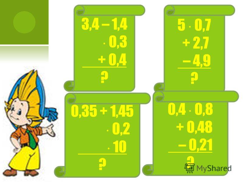 3,4 – 1,4 0,3 + 0,4 ? 5 0,7 + 2,7 – 4,9 ? 0,35 + 1,45 0,2 10 ? 0,4 0,8 + 0,48 – 0,21 ?