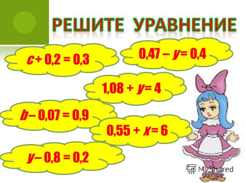 с + 0,2 = 0,3 0,47 – у = 0,4 b – 0,07 = 0,9 1,08 + у = 4 у – 0,8 = 0,2 0,55 + х = 6