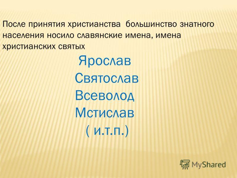 После принятия христианства большинство знатного населения носило славянские имена, имена христианских святых Ярослав Святослав Всеволод Мстислав ( и.т.п.)