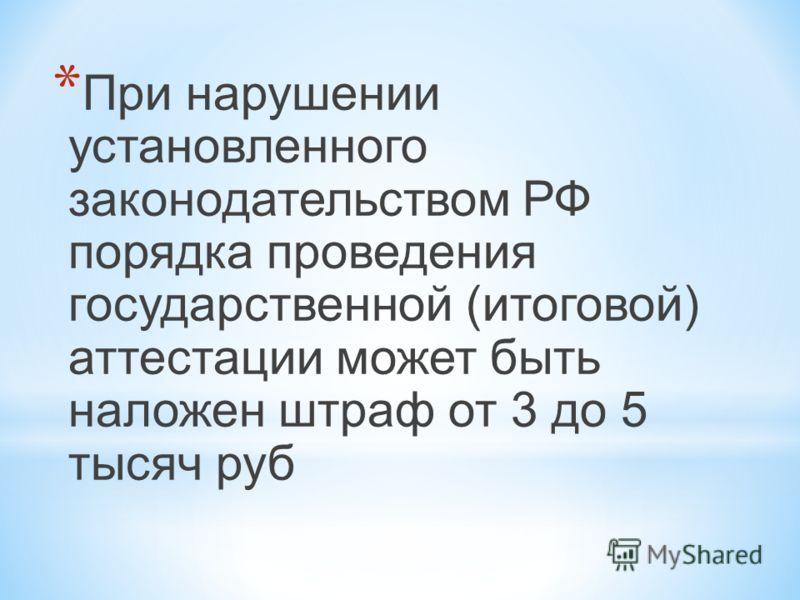 * При нарушении установленного законодательством РФ порядка проведения государственной (итоговой) аттестации может быть наложен штраф от 3 до 5 тысяч руб