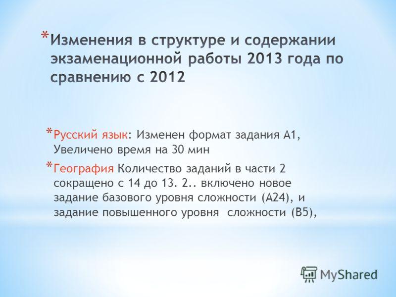 * Русский язык: Изменен формат задания А1, Увеличено время на 30 мин * География Количество заданий в части 2 сокращено с 14 до 13. 2.. включено новое задание базового уровня сложности (А24), и задание повышенного уровня сложности (В5),