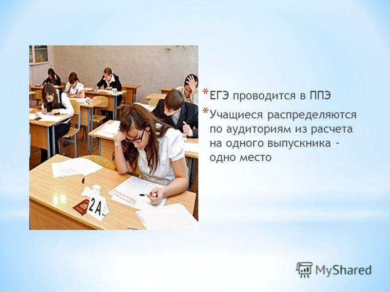 * ЕГЭ проводится в ППЭ * Учащиеся распределяются по аудиториям из расчета на одного выпускника – одно место