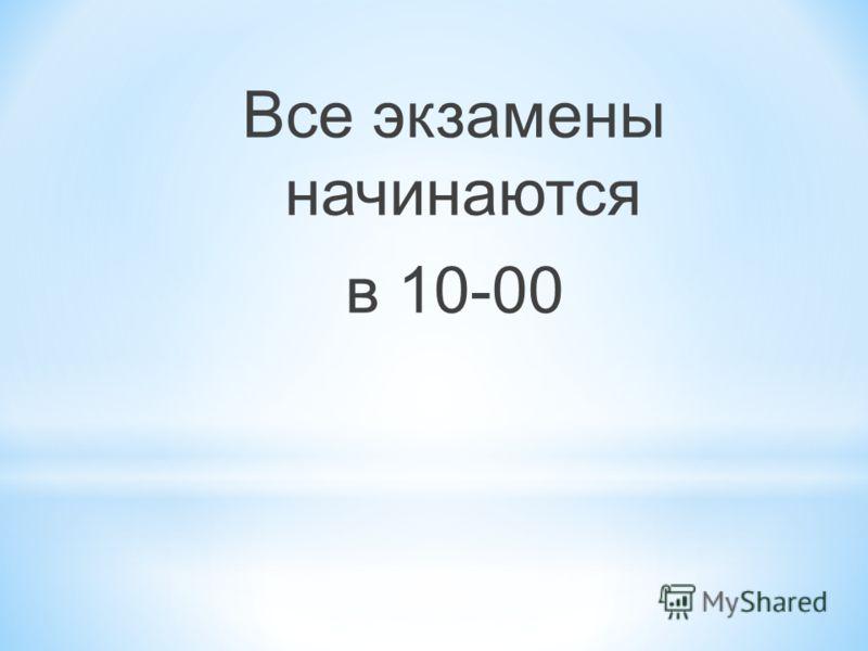 Все экзамены начинаются в 10-00