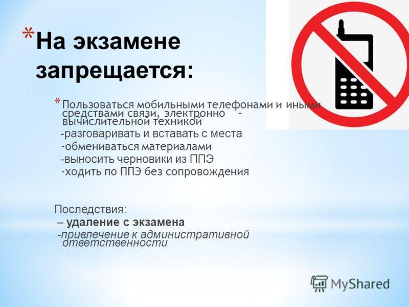 * На экзамене запрещается: * Пользоваться мобильными телефонами и иными средствами связи, электронно – вычислительной техникой -разговаривать и вставать с места -обмениваться материалами -выносить черновики из ППЭ -ходить по ППЭ без сопровождения Пос