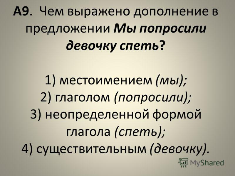 А9. Чем выражено дополнение в предложении Мы попросили девочку спеть? 1) местоимением (мы); 2) глаголом (попросили); 3) неопределенной формой глагола (спеть); 4) существительным (девочку).