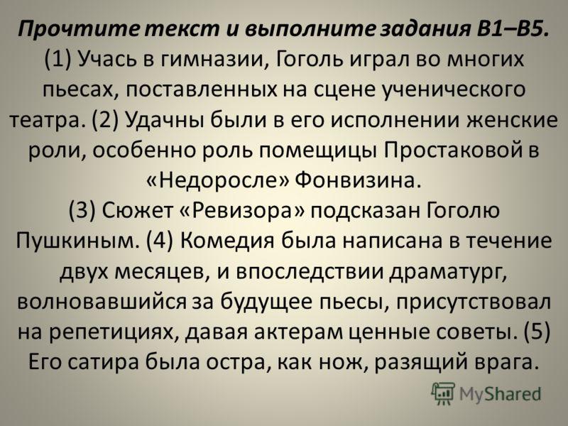 Прочтите текст и выполните задания В1–В5. (1) Учась в гимназии, Гоголь играл во многих пьесах, поставленных на сцене ученического театра. (2) Удачны были в его исполнении женские роли, особенно роль помещицы Простаковой в «Недоросле» Фонвизина. (3) С