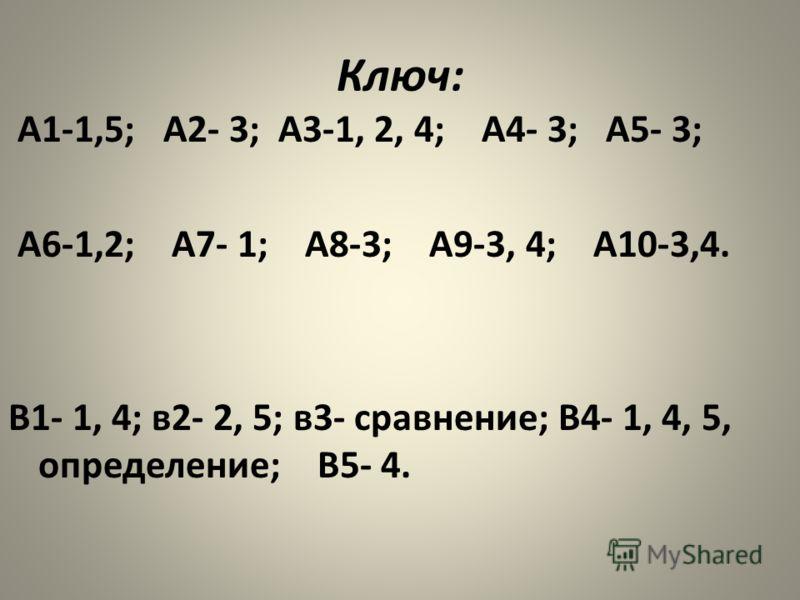 Ключ: А1-1,5; А2- 3; А3-1, 2, 4; А4- 3; А5- 3; А6-1,2; А7- 1; А8-3; А9-3, 4; А10-3,4. В1- 1, 4; в2- 2, 5; в3- сравнение; В4- 1, 4, 5, определение; В5- 4.