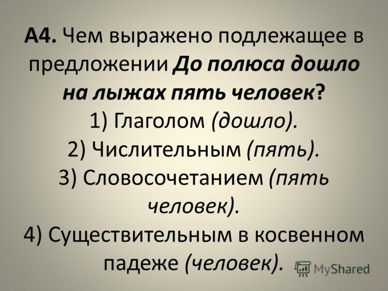 А4. Чем выражено подлежащее в предложении До полюса дошло на лыжах пять человек? 1) Глаголом (дошло). 2) Числительным (пять). 3) Словосочетанием (пять человек). 4) Существительным в косвенном падеже (человек).