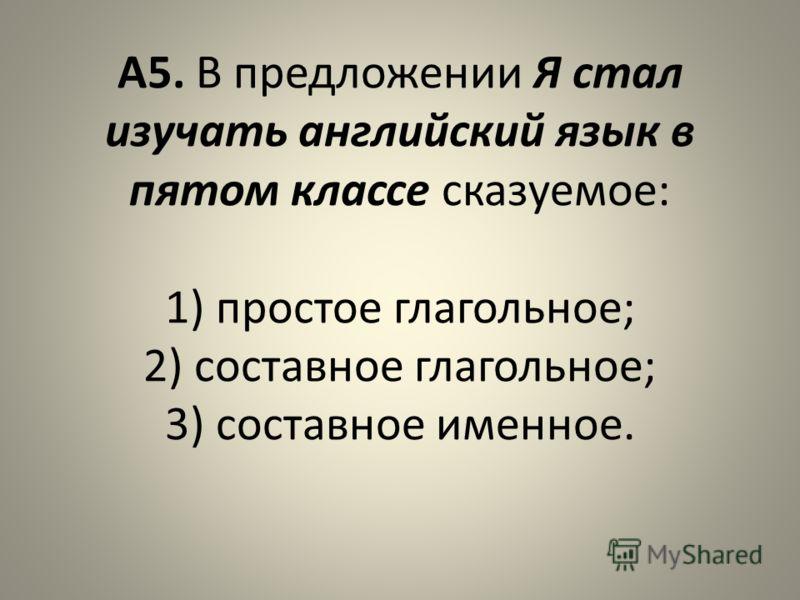 А5. В предложении Я стал изучать английский язык в пятом классе сказуемое: 1) простое глагольное; 2) составное глагольное; 3) составное именное.