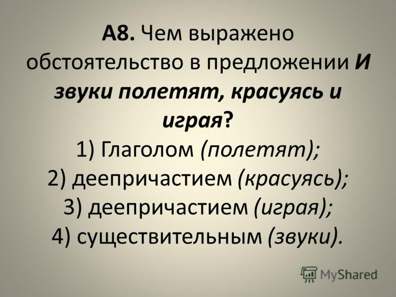 А8. Чем выражено обстоятельство в предложении И звуки полетят, красуясь и играя? 1) Глаголом (полетят); 2) деепричастием (красуясь); 3) деепричастием (играя); 4) существительным (звуки).