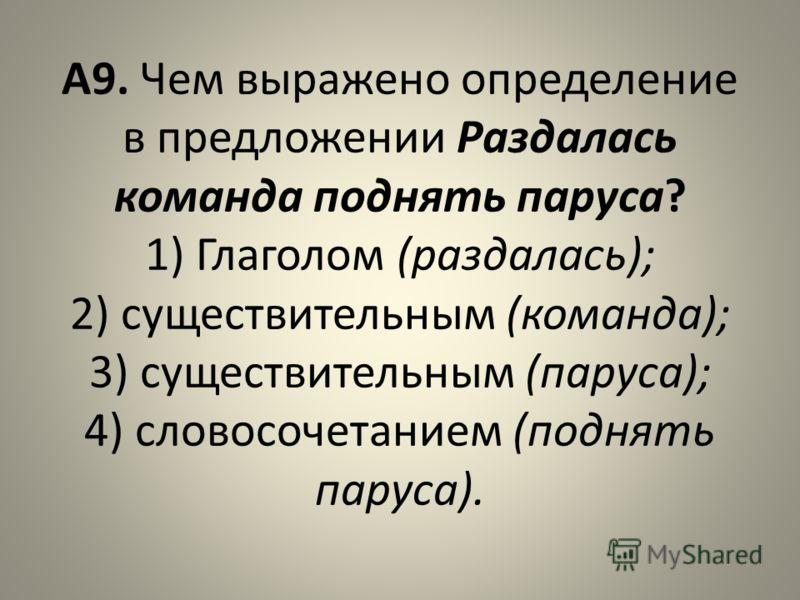 А9. Чем выражено определение в предложении Раздалась команда поднять паруса? 1) Глаголом (раздалась); 2) существительным (команда); 3) существительным (паруса); 4) словосочетанием (поднять паруса).