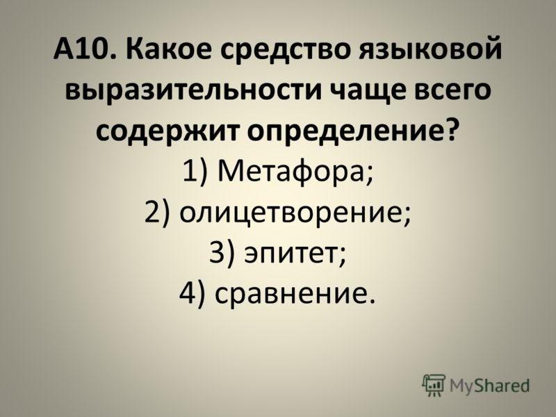 А10. Какое средство языковой выразительности чаще всего содержит определение? 1) Метафора; 2) олицетворение; 3) эпитет; 4) сравнение.