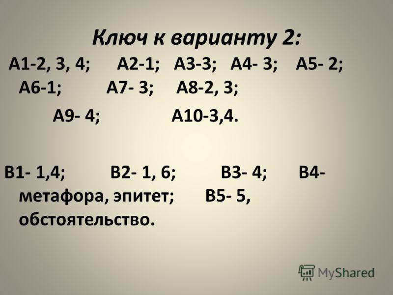 Ключ к варианту 2: А1-2, 3, 4; А2-1; А3-3; А4- 3; А5- 2; А6-1; А7- 3; А8-2, 3; А9- 4; А10-3,4. В1- 1,4; В2- 1, 6; В3- 4; В4- метафора, эпитет; В5- 5, обстоятельство.