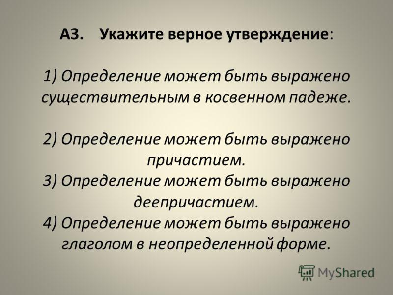 А3. Укажите верное утверждение: 1) Определение может быть выражено существительным в косвенном падеже. 2) Определение может быть выражено причастием. 3) Определение может быть выражено деепричастием. 4) Определение может быть выражено глаголом в неоп