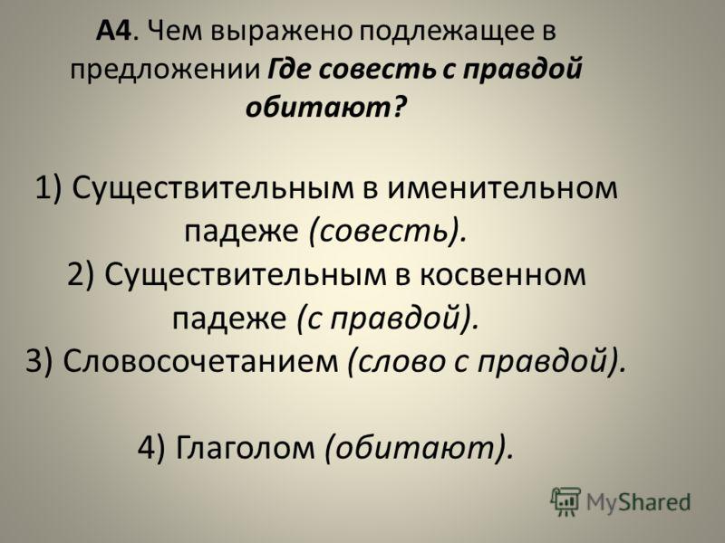 А4. Чем выражено подлежащее в предложении Где совесть с правдой обитают? 1) Существительным в именительном падеже (совесть). 2) Существительным в косвенном падеже (с правдой). 3) Словосочетанием (слово с правдой). 4) Глаголом (обитают).