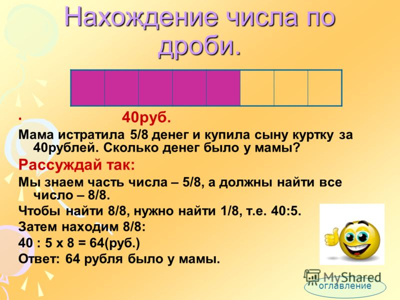 Нахождение дроби числа. 20яблок Мама купила 20 яблок. Из 3/4 она сварила компот. Сколько яблок мама истратила на компот? Рассуждай так: Всего 20яблок, это 4/4.Чтобы найти 3/4, надо знать 1/4 т.е. 20:4. Затем находим 3/4: 20:4x3=15(яб.) Ответ: из 15 я